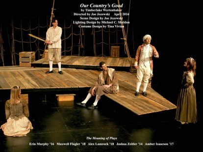 Our Country's Good by Timberlake Wertenbaker.  Directed by Joe Jezewski.  Scene Design by Joe Jezewski, Lighting Design by Michael C. Sheldon, Costume Design by Tina Vivian.  The Meaning of Plays.  Featuring Erin Murphy '16, Maxwell Flagler '18, Alex Lamrock '18, Joshua Zeitler '14  &  Amber Lavon Isaacson '17.  April 2016.